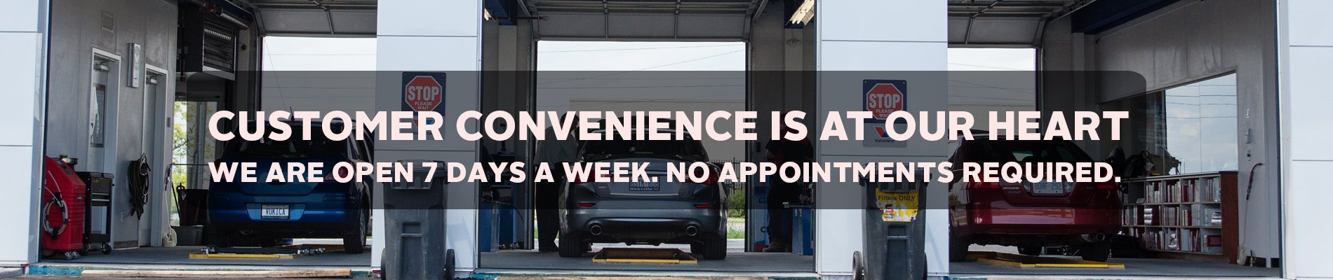 Customer convenience is at our heart. We are open 7 days a week. No appointments required.